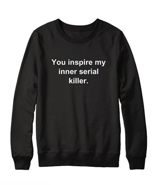 You Inspire My Inner Serial Killer Sweatshirt DV01