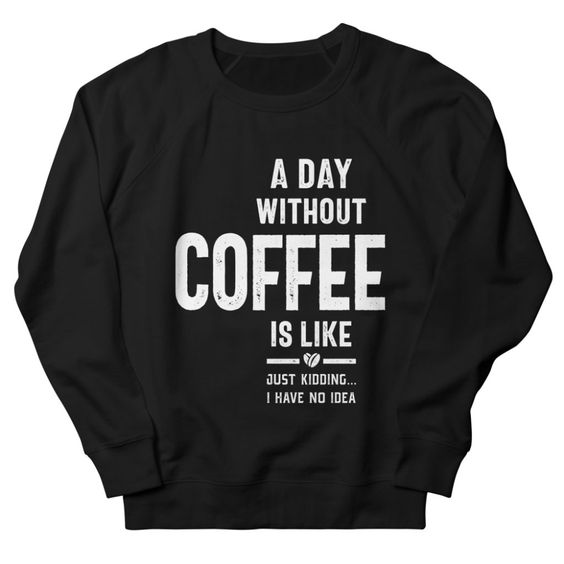 A Day Without Coffee Sweatshirt DT4M1